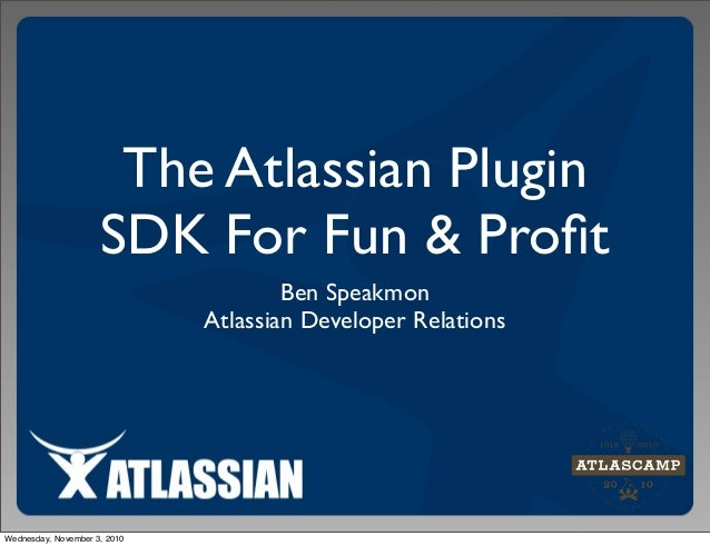 The Atlassian Plugin SDK For Fun & Profit Ben Speakmon Atlassian Developer Relations Wednesday, November 3, 2010