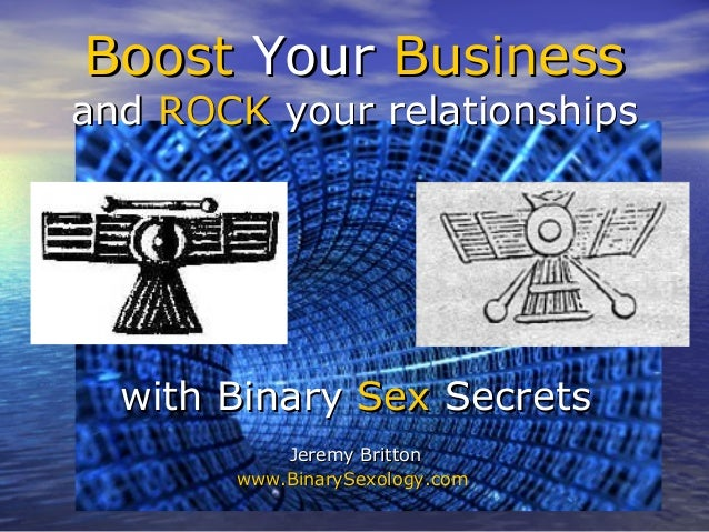 Boost Your Businessand ROCK your relationships  with Binary Sex Secrets           Jeremy Britton       www.BinarySexology....