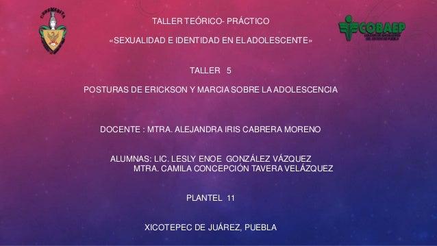 TALLER TEÓRICO- PRÁCTICO «SEXUALIDAD E IDENTIDAD EN EL ADOLESCENTE»  TALLER 5 POSTURAS DE ERICKSON Y MARCIA SOBRE LA ADOLE...