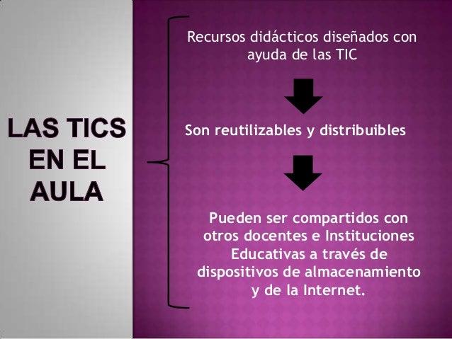 Recursos didácticos diseñados conayuda de las TICSon reutilizables y distribuiblesPueden ser compartidos conotros docentes...
