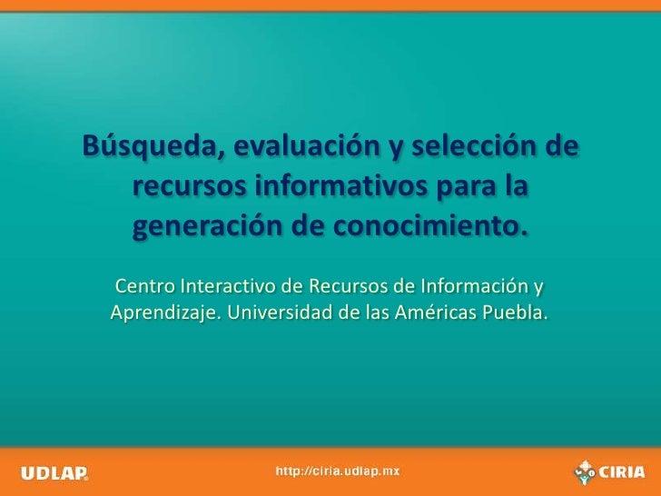 Búsqueda, evaluación y selección de   recursos informativos para la   generación de conocimiento.  Centro Interactivo de R...