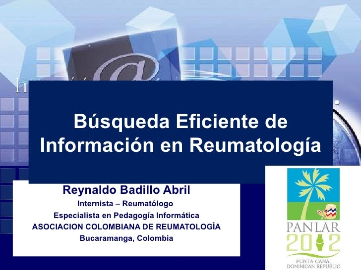 Búsqueda Eficiente de Información en Reumatología      Reynaldo Badillo Abril         Internista – Reumatólogo    Especial...
