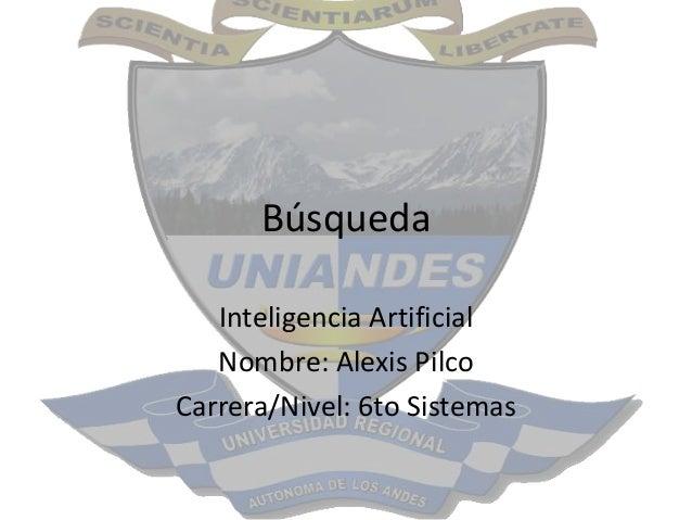 Búsqueda Inteligencia Artificial Nombre: Alexis Pilco Carrera/Nivel: 6to Sistemas