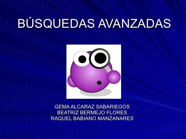 BÚSQUEDAS AVANZADAS GEMA ALCARAZ SABARIEGOS BEATRIZ BERMEJO FLORES RAQUEL BABIANO MANZANARES