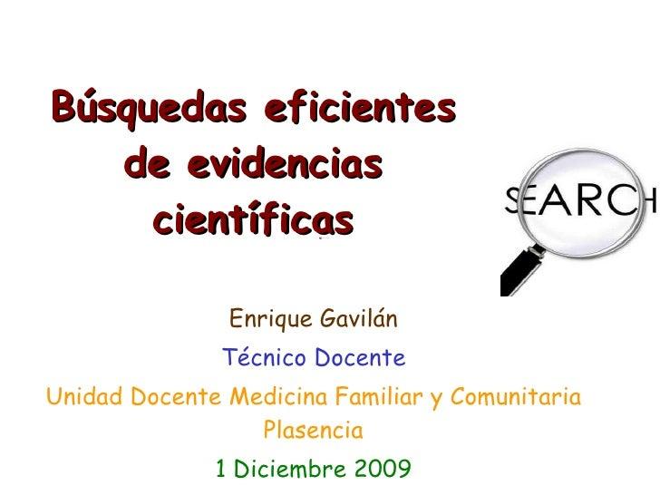 Búsquedas eficientes de evidencias científicas Enrique Gavilán Técnico Docente Unidad Docente Medicina Familiar y Comunita...