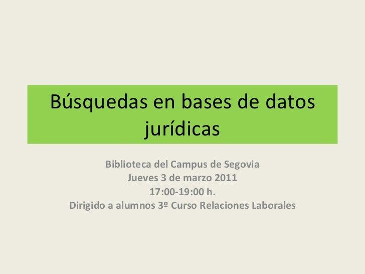 Búsquedas en bases de datos jurídicas Biblioteca del Campus de Segovia Jueves 3 de marzo 2011 17:00-19:00 h. Dirigido a al...