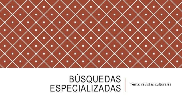 BÚSQUEDAS ESPECIALIZADAS Tema: revistas culturales