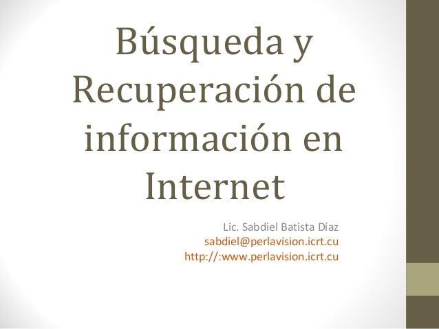 Búsqueda y Recuperación de información en Internet Lic. Sabdiel Batista Díaz sabdiel@perlavision.icrt.cu http://:www.perla...