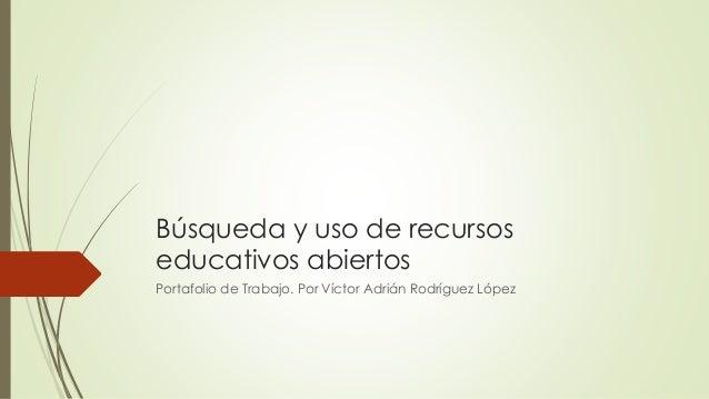 Búsqueda y uso de recursos  educativos abiertos  Portafolio de Trabajo. Por Víctor Adrián Rodríguez López