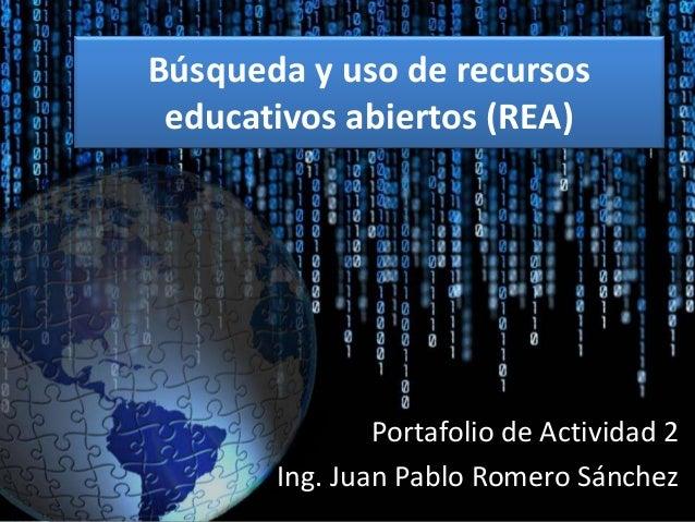 Búsqueda y uso de recursos  educativos abiertos (REA)  Portafolio de Actividad 2  Ing. Juan Pablo Romero Sánchez