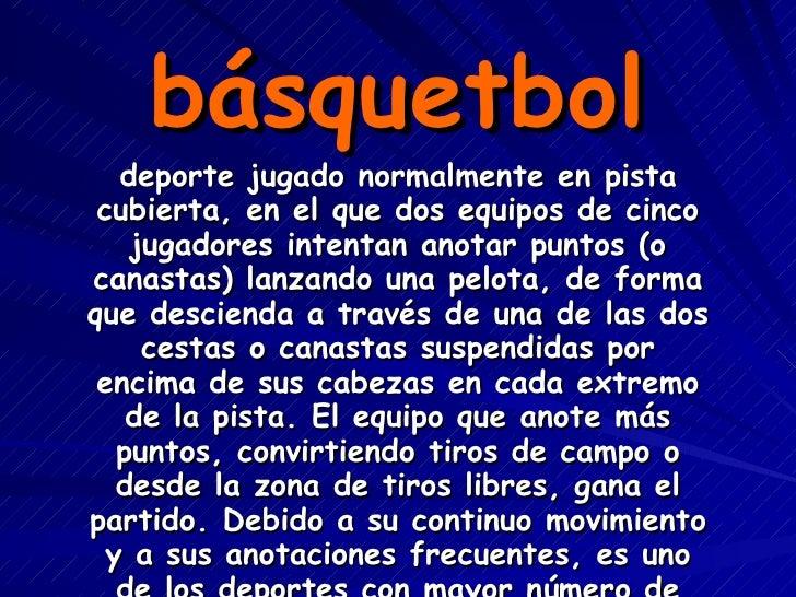 básquetbol deporte jugado normalmente en pista cubierta, en el que dos equipos de cinco jugadores intentan anotar puntos (...