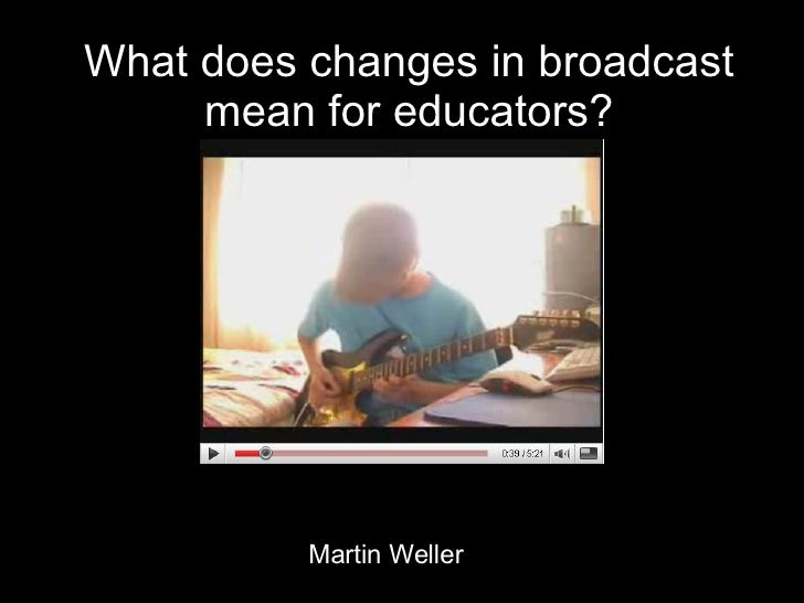 What does changes in broadcast mean for educators? Martin Weller