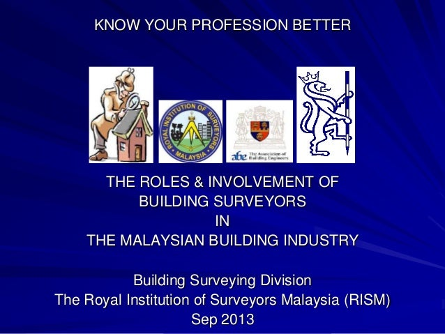 KNOW YOUR PROFESSION BETTER THE ROLES & INVOLVEMENT OF BUILDING SURVEYORS IN THE MALAYSIAN BUILDING INDUSTRY Building Surv...