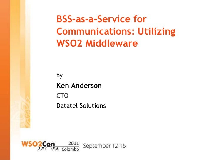 BSS-as-a-Service forCommunications: UtilizingWSO2 MiddlewarebyKen AndersonCTODatatel Solutions