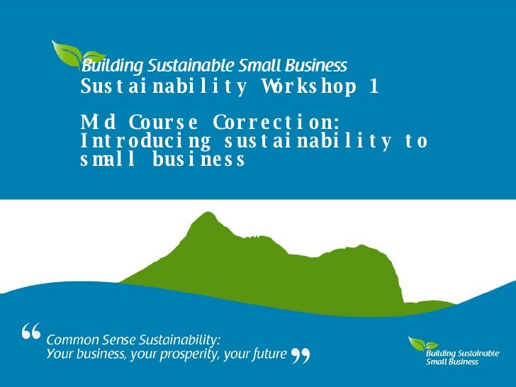 Sustainability Workshop 1 Mid Course Correction: Introducing sustainability to small business