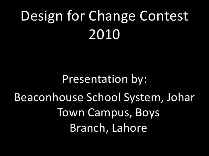Design for Change Contest 2010<br />Presentation by: <br />Beaconhouse School System, Johar Town Campus, Boys Branch, Laho...