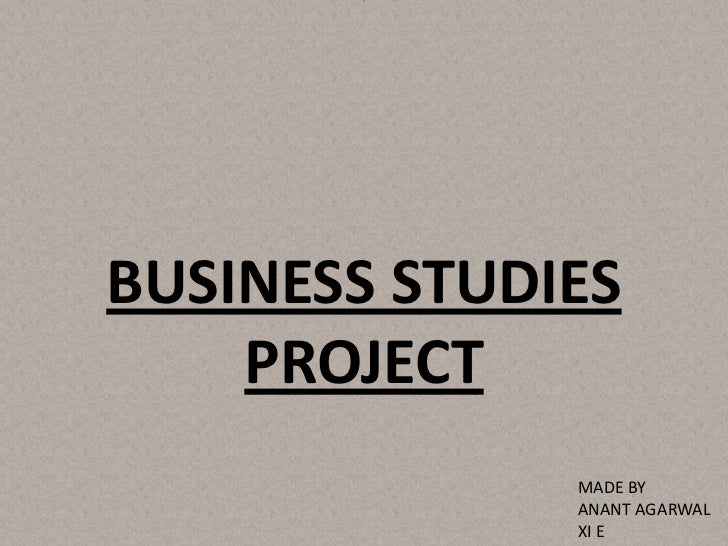 BUSINESS STUDIES    PROJECT              MADE BY              ANANT AGARWAL              XI E