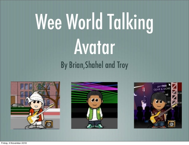 Wee World Talking Avatar By Brian,Shahel and Troy Friday, 5 November 2010