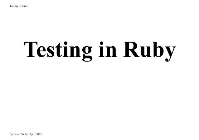 Testing in Ruby Testing in Ruby By Pavel Shutin. April 2013