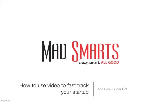 How to use video to fast trackyour startupAnd Look Super HotMonday, May 20, 13