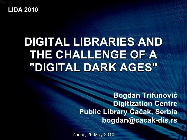 "DIGITAL LIBRARIES AND THE CHALLENGE OF A ""DIGITAL DARK AGES"" Bogdan Trifunovi ć Digitization Centre Public Libra..."