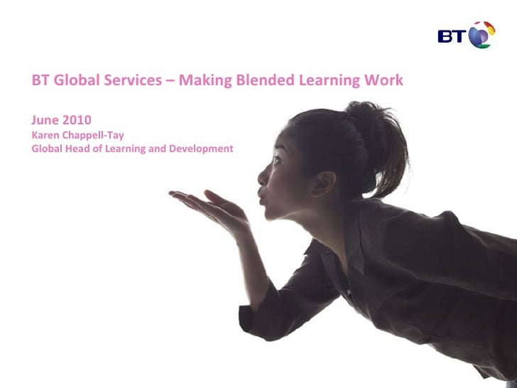 BT Global Services – Making Blended Learning Work June 2010 Karen Chappell-Tay Global Head of Learning and Development