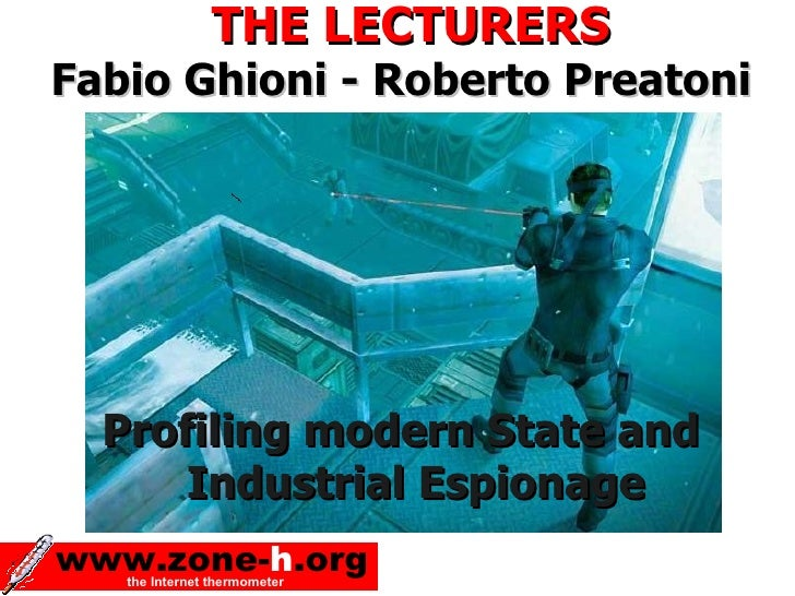 THE LECTURERS Fabio Ghioni - Roberto Preatoni       Profiling modern State and       Industrial Espionage www.zone-h.org  ...