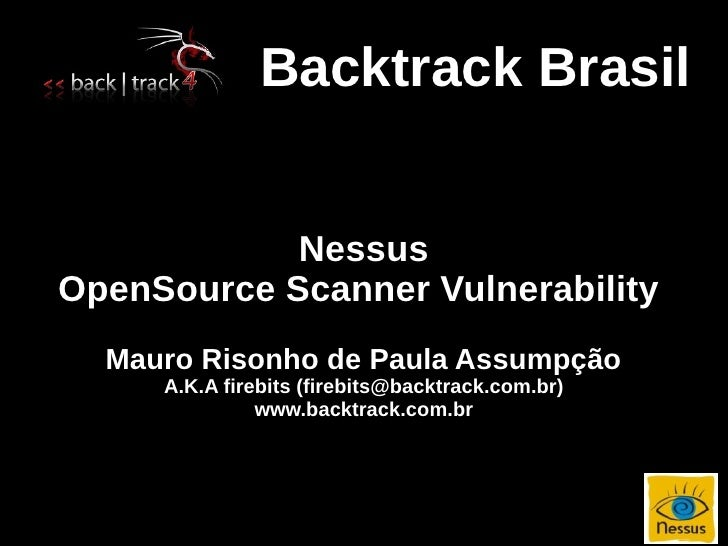 Backtrack Brasil               Nessus OpenSource Scanner Vulnerability   Mauro Risonho de Paula Assumpção      A.K.A fireb...