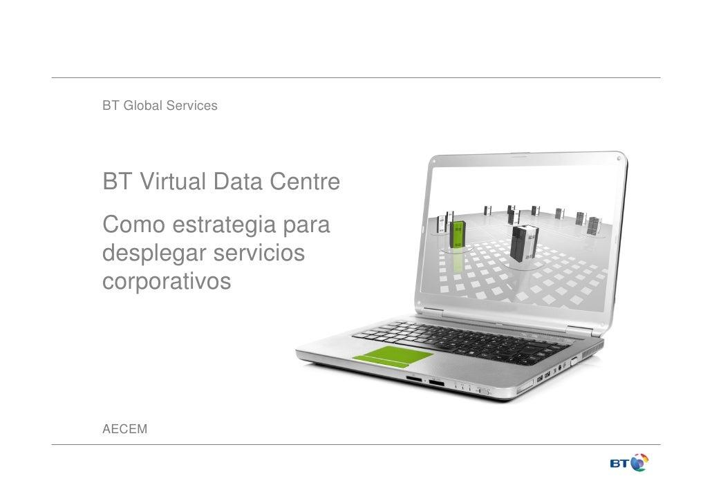 BT Global Services     BT Virtual Data Centre Como estrategia para desplegar servicios corporativos     AECEM