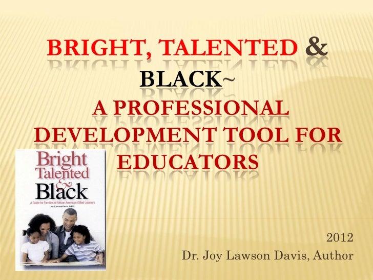 BRIGHT, TALENTED &      BLACK~    A PROFESSIONALDEVELOPMENT TOOL FOR      EDUCATORS                                 2012  ...