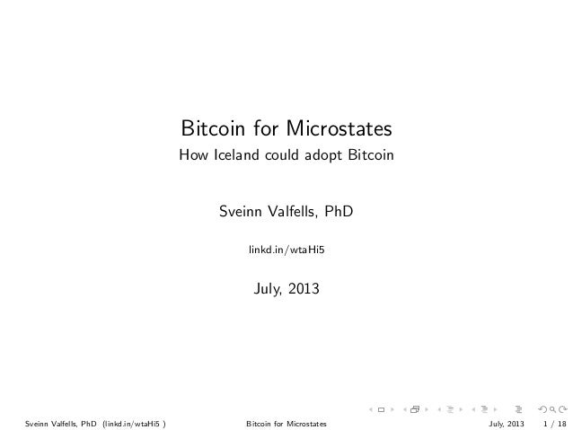 Bitcoin for Microstates How Iceland could adopt Bitcoin  Sveinn Valfells, PhD linkd.in/wtaHi5  July, 2013  Sveinn Valfells...