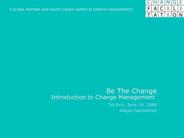 Be The Change Introduction to Change Management  Tel Aviv, June 18, 2008 Holger Nauheimer A GLOBAL PARTNER WHO MAKES CHANG...