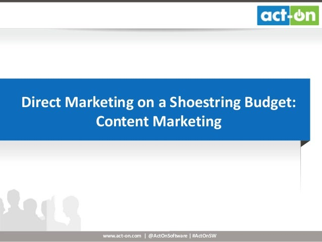 Direct Marketing on a Shoestring Budget: Content Marketing  www.act-on.com | @ActOnSoftware | #ActOnSW