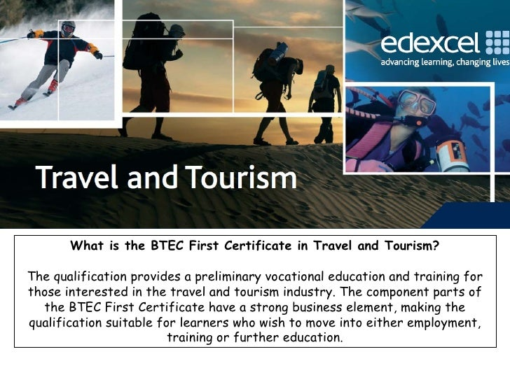 What is the BTEC First Certificate in Travel and Tourism? The qualification provides a preliminary vocational education an...