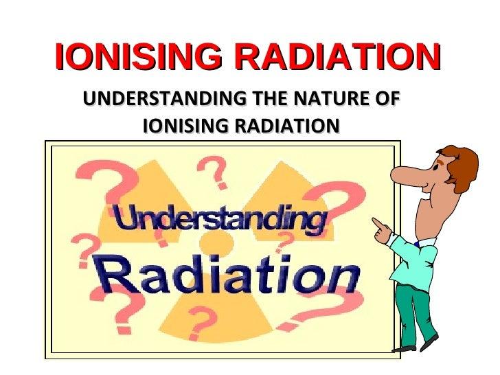 IONISING RADIATION UNDERSTANDING THE NATURE OF IONISING RADIATION