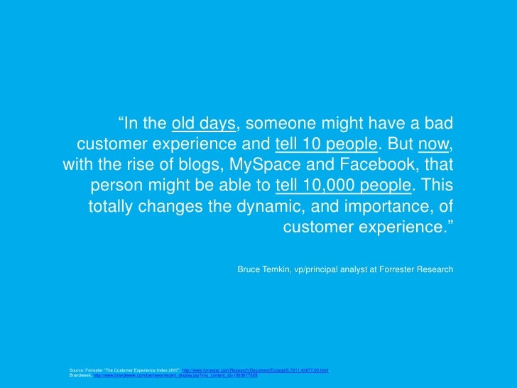 """""""In the old days, someone might have a bad  customer experience and tell 10 people. But now, with the rise of blogs, MySpa..."""