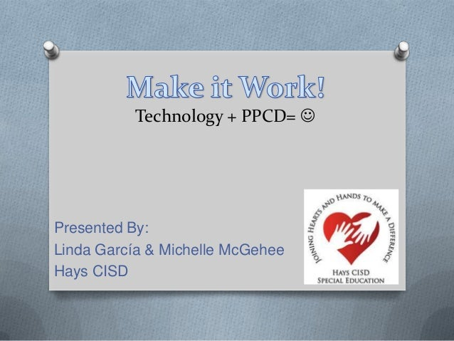 Technology + PPCD= Presented By:Linda García & Michelle McGeheeHays CISD