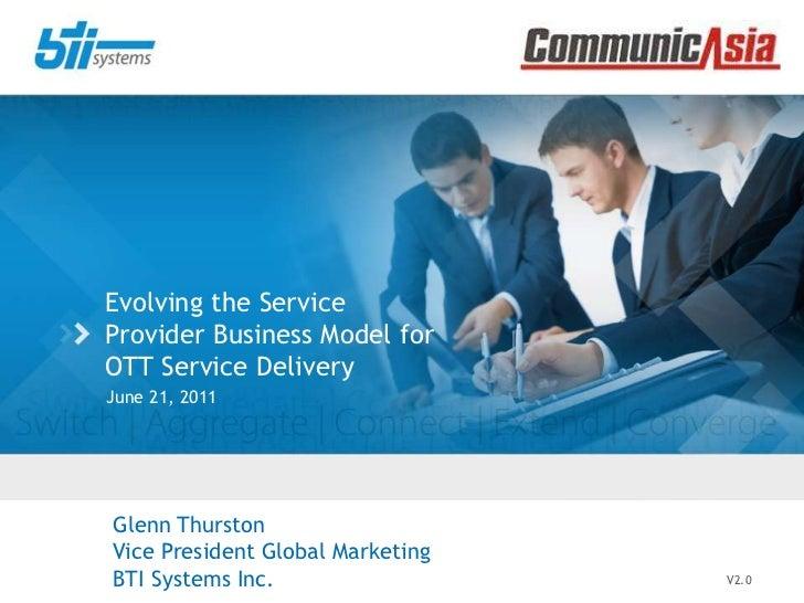 Evolving the Service Provider Business Model for OTT Service Delivery<br />June 21, 2011<br />V2.0<br />Glenn Thurston<br ...
