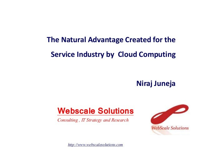 The Natural Advantage Created for the Service Industry by Cloud Computing Niraj Juneja Webscale Solutions http://www.websc...