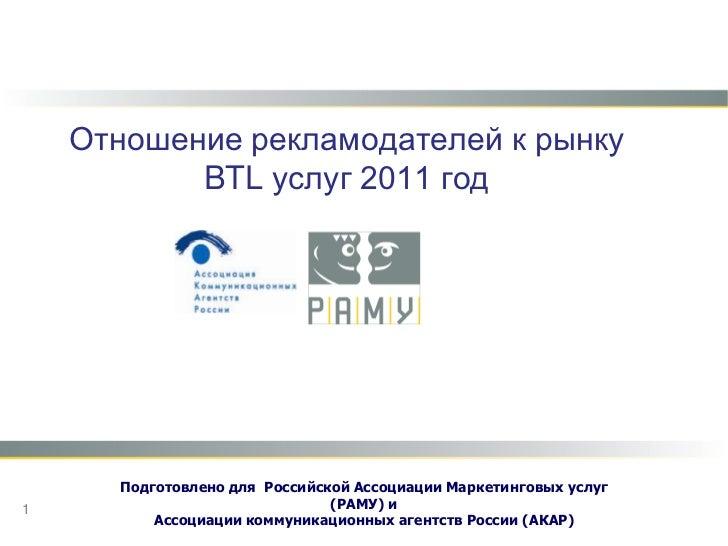 Отношение рекламодателей к рынку BTL услуг 2011 год<br />Подготовлено для Российской Ассоциации Маркетинговых услуг (РАМУ)...