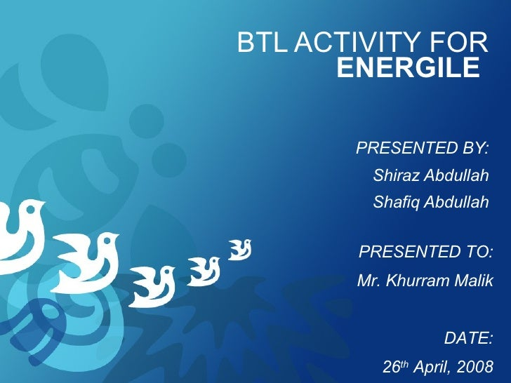 BTL ACTIVITY FOR  ENERGILE   PRESENTED BY: Shiraz Abdullah Shafiq Abdullah PRESENTED TO: Mr. Khurram Malik DATE: 26 th  Ap...