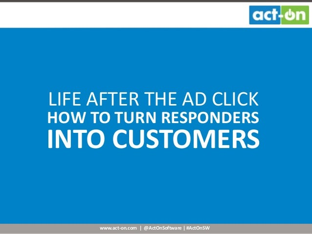 www.act-on.com | @ActOnSoftware | #ActOnSW LIFE AFTER THE AD CLICK HOW TO TURN RESPONDERS INTO CUSTOMERS