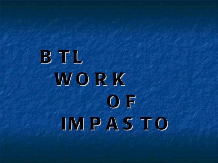 <ul><li>BTL  </li></ul><ul><li>WORK  </li></ul><ul><li>OF  </li></ul><ul><li>IMPASTO </li></ul>