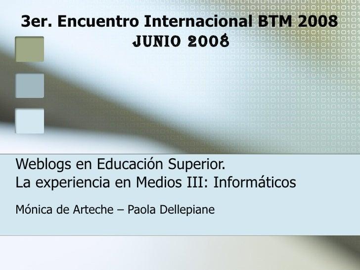 Weblogs en Educación Superior.  La experiencia en Medios III: Informáticos Mónica de Arteche – Paola Dellepiane 3er. Encue...