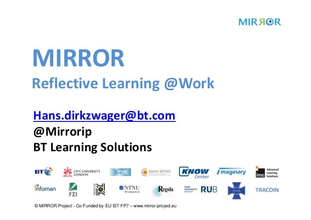 MIRRORReflective Learning @WorkHans.dirkzwager@bt.com@MirroripBT Learning Solutions© MIRROR Project - Co-Funded by EU IST ...