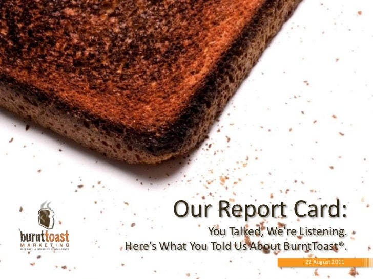 Our Report Card:You Talked, We're Listening. Here's What You Told Us About BurntToast®.<br />22 August 2011<br />