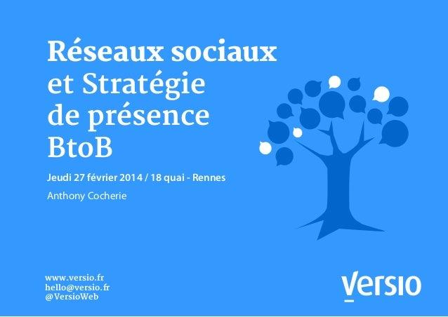 Réseaux sociaux et Stratégie de présence BtoB Jeudi 27 février 2014 / 18 quai - Rennes Anthony Cocherie www.versio.fr hell...