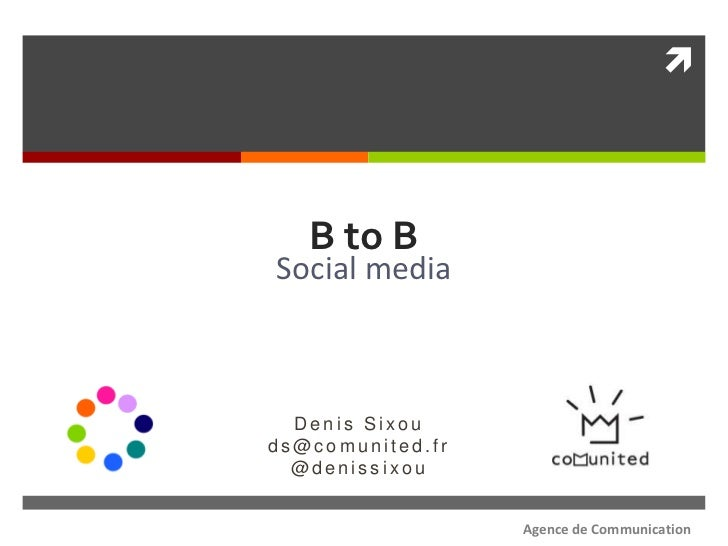    B to BSocial media  Denis Sixouds@comunited.fr  @denissixou                  Agence de Communication