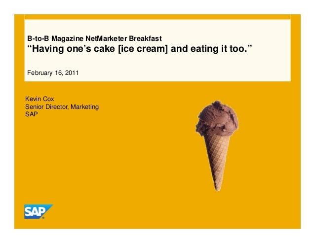 "B-to-B Magazine NetMarketer Breakfast ""Having one's cake [ice cream] and eating it too."" February 16, 2011 Kevin Cox Senio..."
