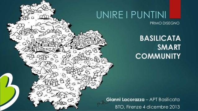 UNIRE I PUNTINI PRIMO DISEGNO  BASILICATA SMART COMMUNITY  Gianni Lacorazza – APT Basilicata  BTO, Firenze 4 dicembre 2013